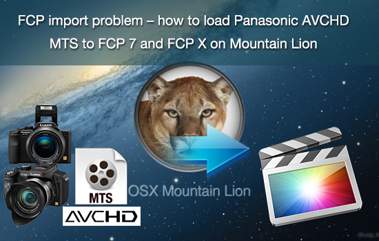 FCP import problem – how to load Panasonic AVCHD MTS to FCP