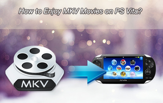 MKV to PS Vita Converter - Is It Possible to Play MKV on PS