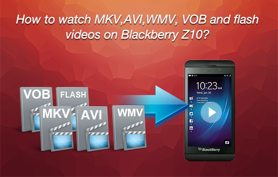 watch-mkv-avi-wmv-vob-on-blackberry-z10.jpg