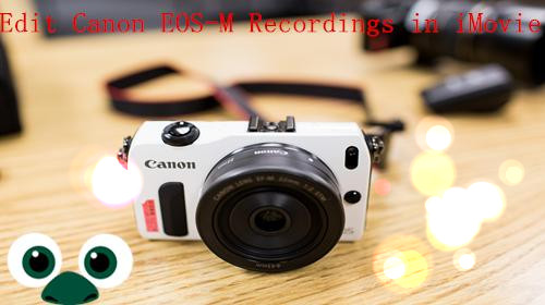 Import/convert Canon EOS-M camera H 264 MOV to iMovie AIC codec on