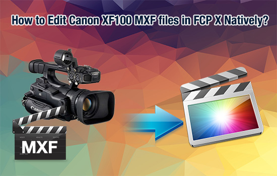 Canon XF to FCP X- Convert Canon XF100 MXF to ProRes 422 for